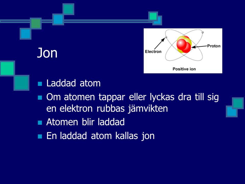 Jon Laddad atom Om atomen tappar eller lyckas dra till sig en elektron rubbas jämvikten Atomen blir laddad En laddad atom kallas jon
