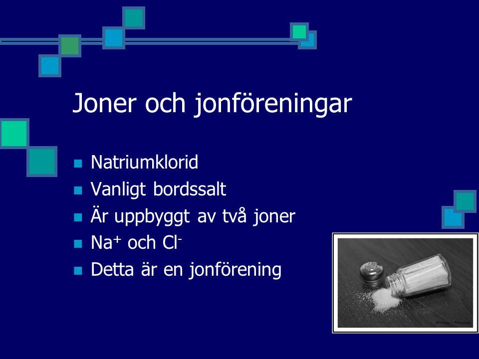 Joner och jonföreningar Natriumklorid Vanligt bordssalt Är uppbyggt av två joner Na + och Cl - Detta är en jonförening