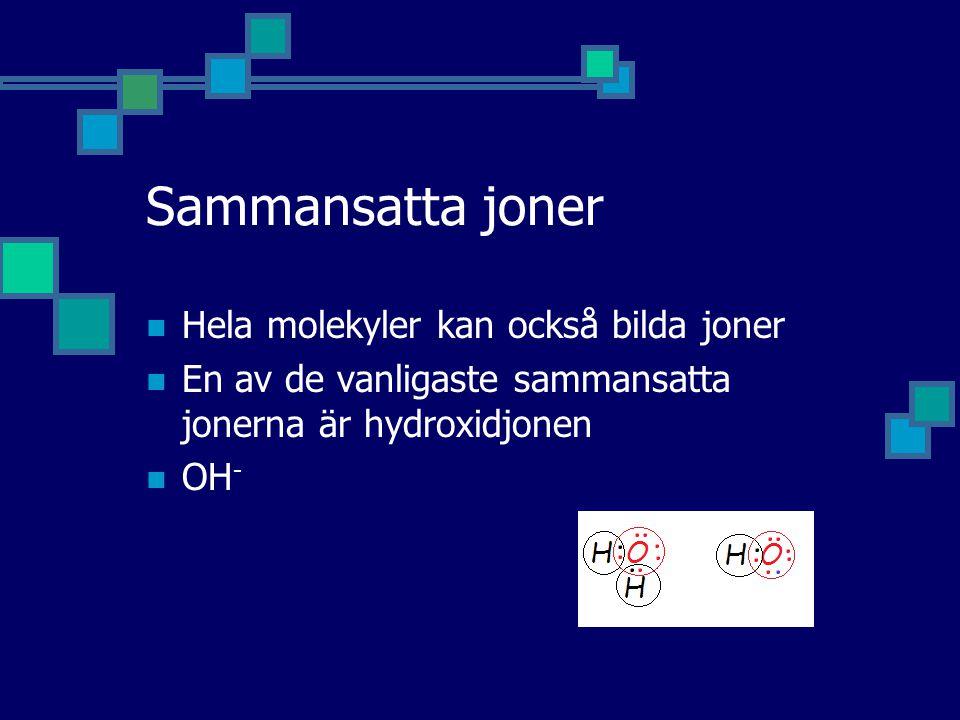 Sammansatta joner Hela molekyler kan också bilda joner En av de vanligaste sammansatta jonerna är hydroxidjonen OH -