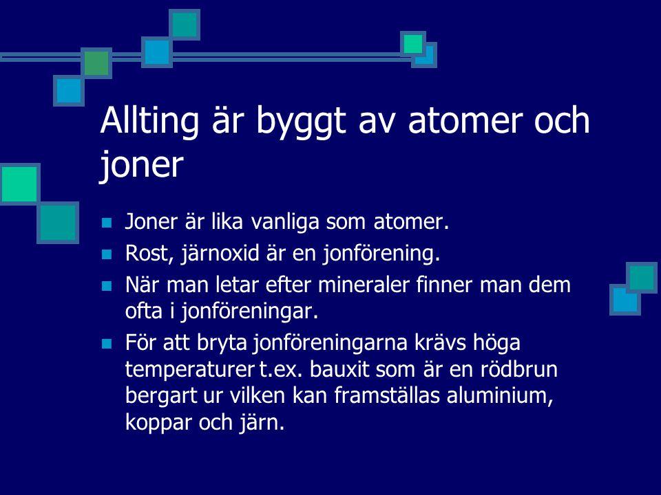 Allting är byggt av atomer och joner Joner är lika vanliga som atomer. Rost, järnoxid är en jonförening. När man letar efter mineraler finner man dem
