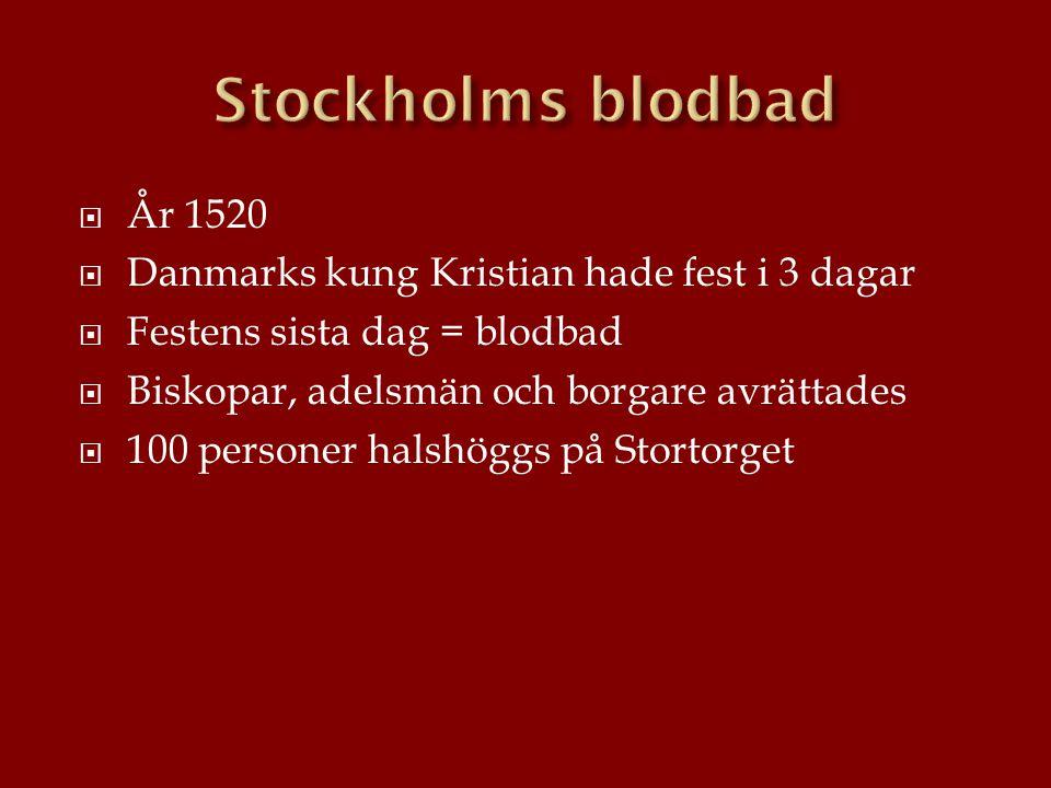  År 1520  Danmarks kung Kristian hade fest i 3 dagar  Festens sista dag = blodbad  Biskopar, adelsmän och borgare avrättades  100 personer halshö