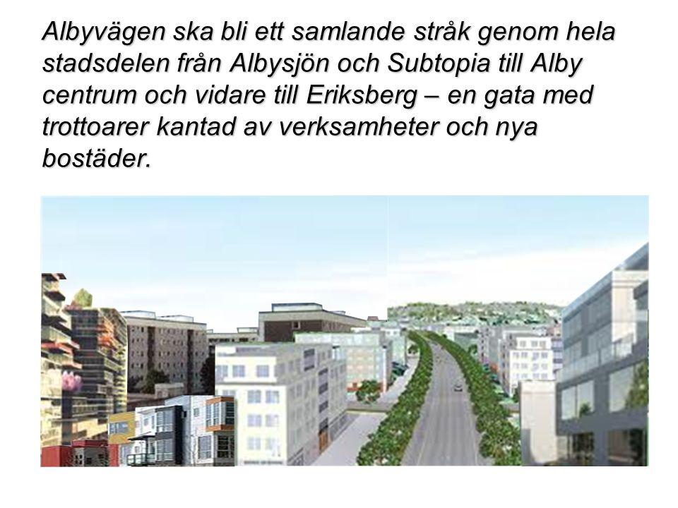 Albyvägen ska bli ett samlande stråk genom hela stadsdelen från Albysjön och Subtopia till Alby centrum och vidare till Eriksberg – en gata med trottoarer kantad av verksamheter och nya bostäder.