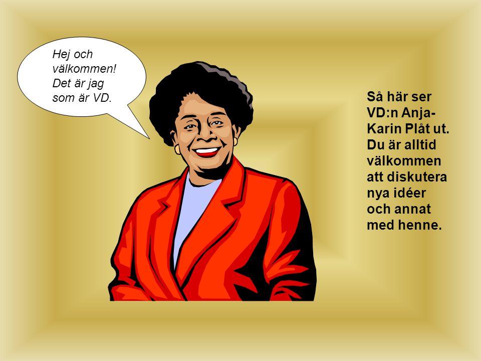Så här ser VD:n Anja- Karin Plåt ut. Du är alltid välkommen att diskutera nya idéer och annat med henne. Hej och välkommen! Det är jag som är VD.