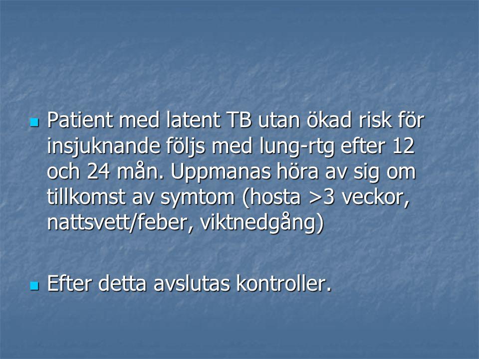 Patient med latent TB utan ökad risk för insjuknande följs med lung-rtg efter 12 och 24 mån. Uppmanas höra av sig om tillkomst av symtom (hosta >3 vec