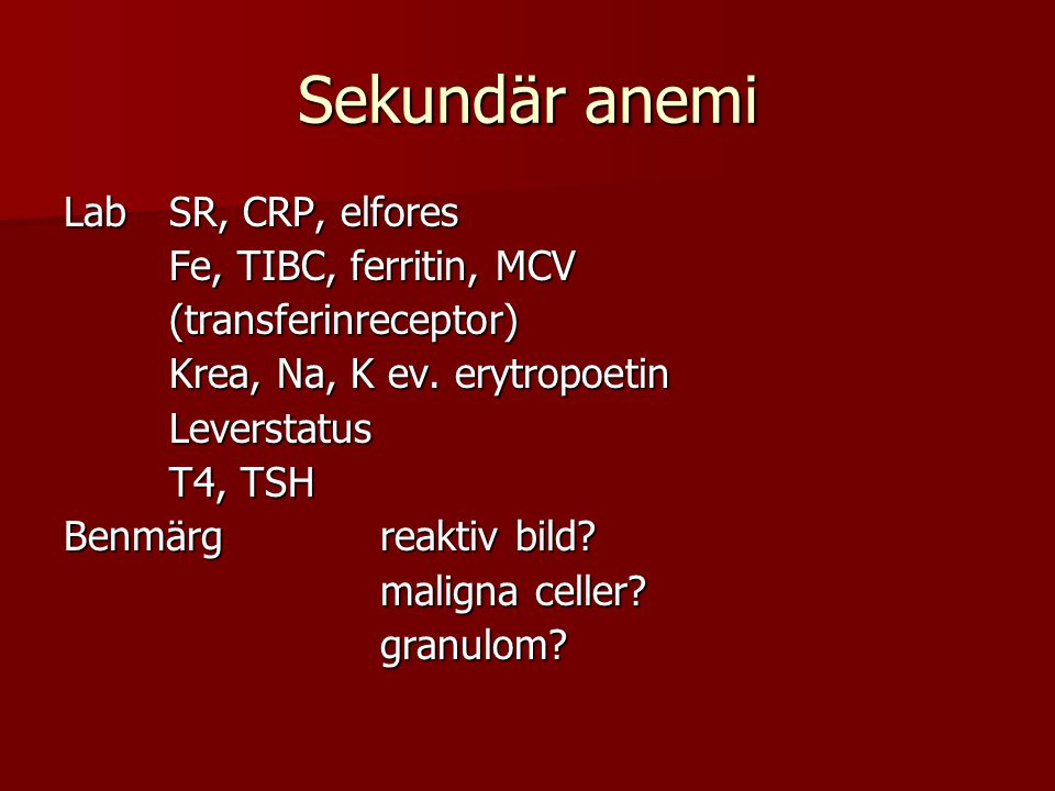 Sekundär anemi LabSR, CRP, elfores Fe, TIBC, ferritin, MCV (transferinreceptor) Krea, Na, K ev. erytropoetin Leverstatus T4, TSH Benmärgreaktiv bild?