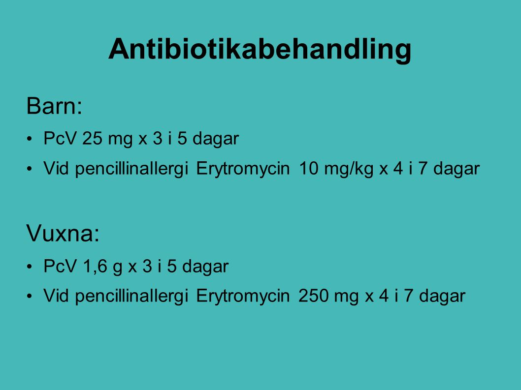 Antibiotikabehandling Barn: PcV 25 mg x 3 i 5 dagar Vid pencillinallergi Erytromycin 10 mg/kg x 4 i 7 dagar Vuxna: PcV 1,6 g x 3 i 5 dagar Vid pencill