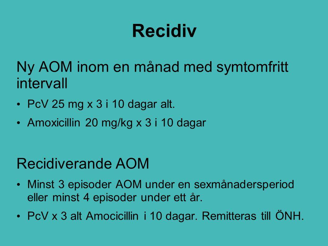Recidiv Ny AOM inom en månad med symtomfritt intervall PcV 25 mg x 3 i 10 dagar alt. Amoxicillin 20 mg/kg x 3 i 10 dagar Recidiverande AOM Minst 3 epi