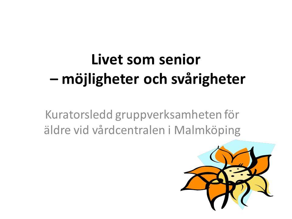 Livet som senior – möjligheter och svårigheter Kuratorsledd gruppverksamheten för äldre vid vårdcentralen i Malmköping