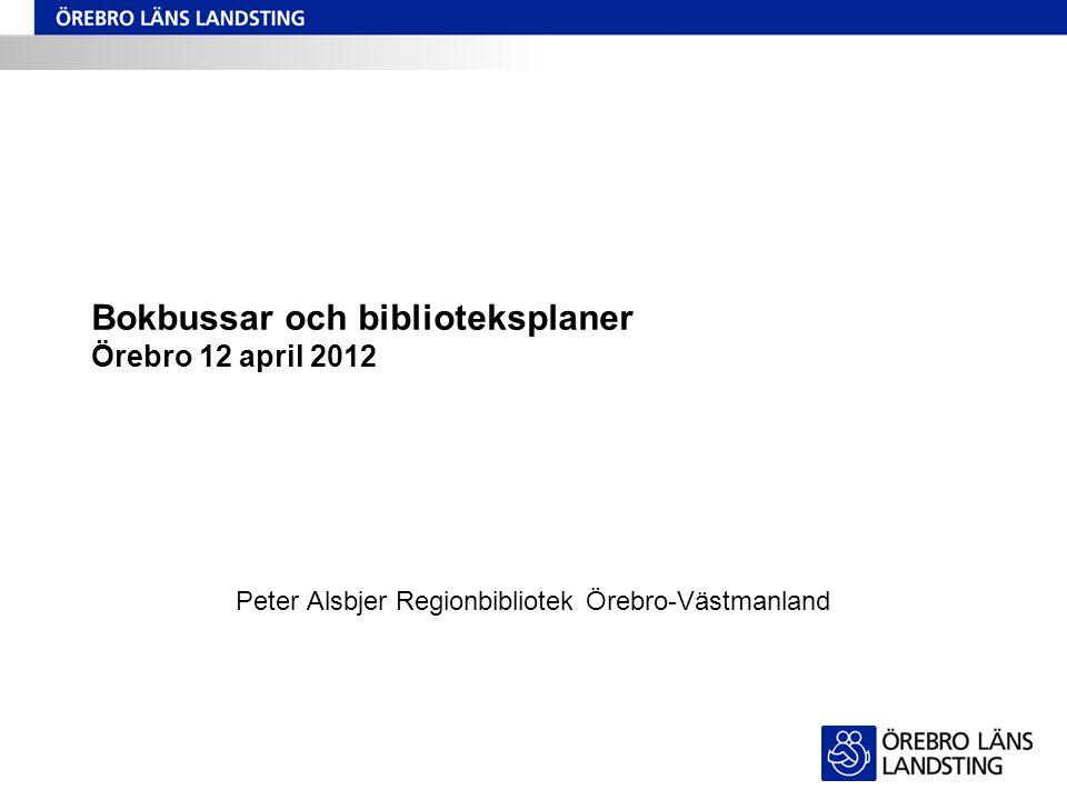 Bokbussar och biblioteksplaner Örebro 12 april 2012 Peter Alsbjer Regionbibliotek Örebro-Västmanland