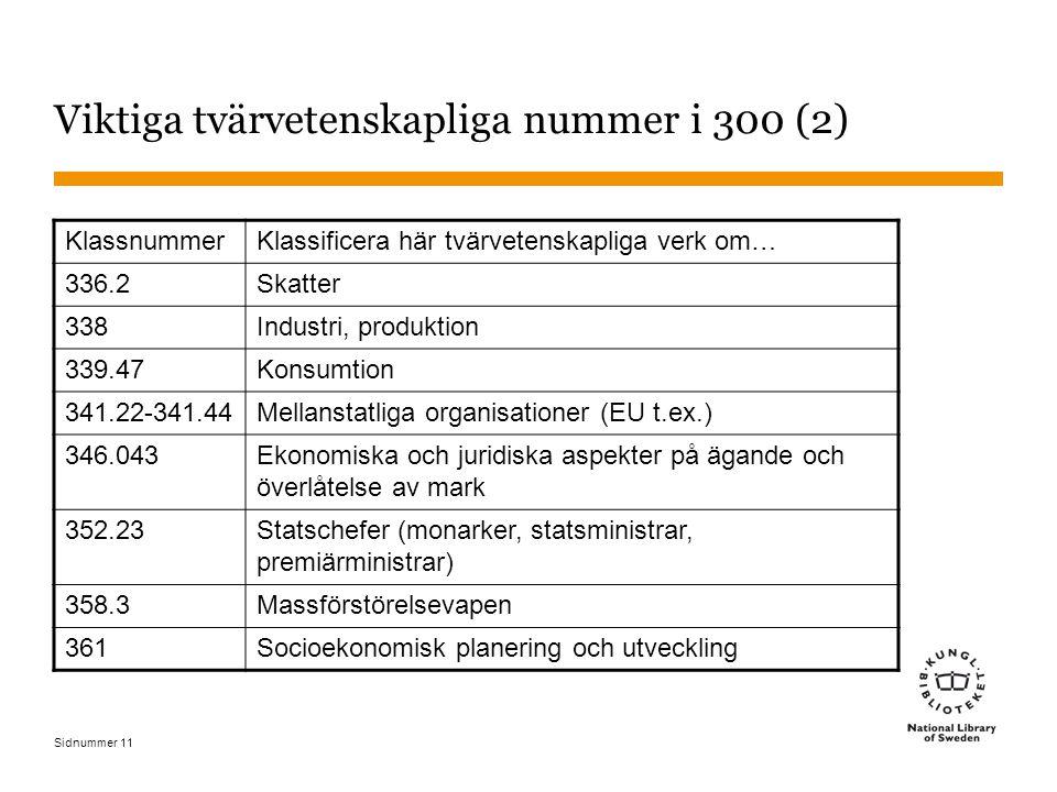 Sidnummer 11 Viktiga tvärvetenskapliga nummer i 300 (2) KlassnummerKlassificera här tvärvetenskapliga verk om… 336.2Skatter 338Industri, produktion 339.47Konsumtion 341.22-341.44Mellanstatliga organisationer (EU t.ex.) 346.043 Ekonomiska och juridiska aspekter på ägande och överlåtelse av mark 352.23 Statschefer (monarker, statsministrar, premiärministrar) 358.3Massförstörelsevapen 361Socioekonomisk planering och utveckling