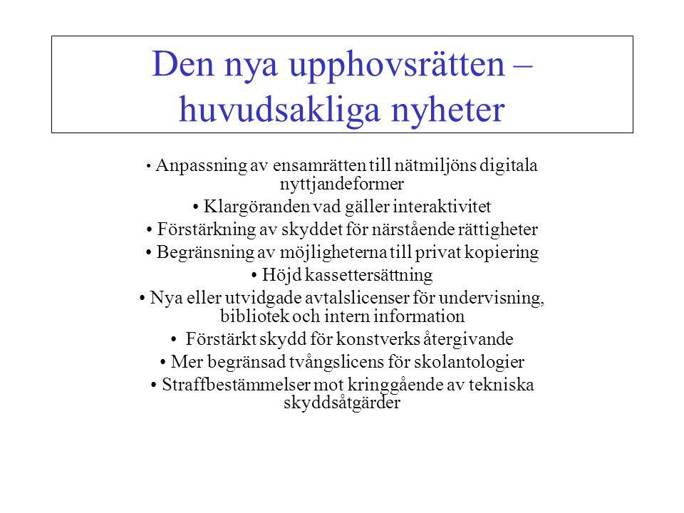 Den nya upphovsrätten – huvudsakliga nyheter Anpassning av ensamrätten till nätmiljöns digitala nyttjandeformer Klargöranden vad gäller interaktivitet Förstärkning av skyddet för närstående rättigheter Begränsning av möjligheterna till privat kopiering Höjd kassettersättning Nya eller utvidgade avtalslicenser för undervisning, bibliotek och intern information Förstärkt skydd för konstverks återgivande Mer begränsad tvångslicens för skolantologier Straffbestämmelser mot kringgående av tekniska skyddsåtgärder