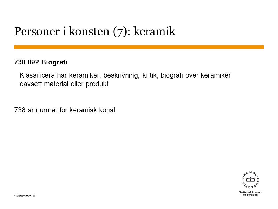 Sidnummer 20 Personer i konsten (7): keramik 738.092 Biografi Klassificera här keramiker; beskrivning, kritik, biografi över keramiker oavsett materia