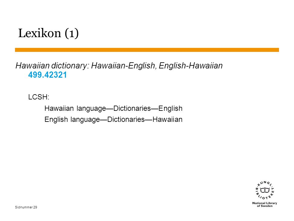 Sidnummer 29 Lexikon (1) Hawaiian dictionary: Hawaiian-English, English-Hawaiian 499.42321 LCSH: Hawaiian language—Dictionaries—English English language—Dictionaries—Hawaiian