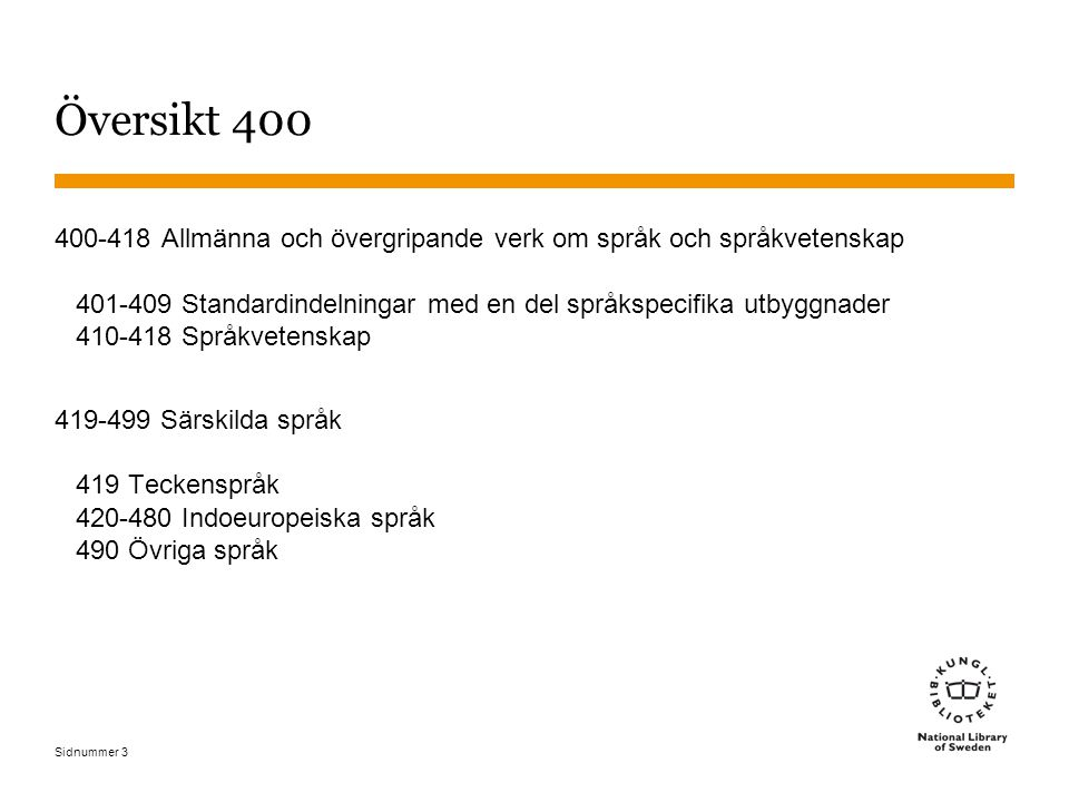 Sidnummer 3 Översikt 400 400-418Allmänna och övergripande verk om språk och språkvetenskap 401-409 Standardindelningar med en del språkspecifika utbyggnader 410-418 Språkvetenskap 419-499 Särskilda språk 419 Teckenspråk 420-480 Indoeuropeiska språk 490 Övriga språk