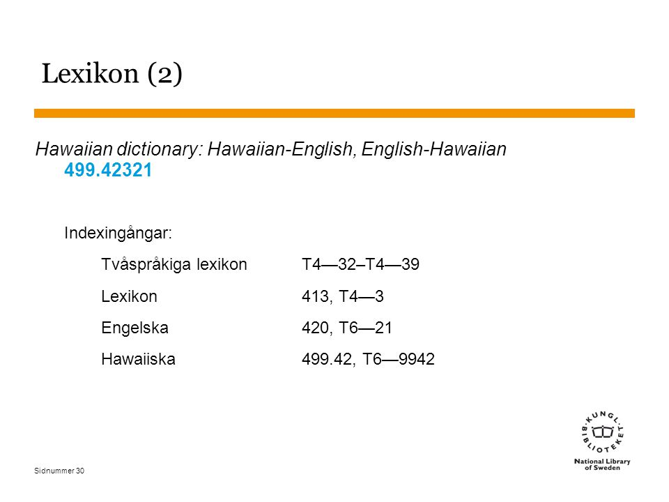 Sidnummer 30 Lexikon (2) Hawaiian dictionary: Hawaiian-English, English-Hawaiian 499.42321 Indexingångar: Tvåspråkiga lexikonT4—32–T4—39 Lexikon413, T4—3 Engelska420, T6—21 Hawaiiska499.42, T6—9942