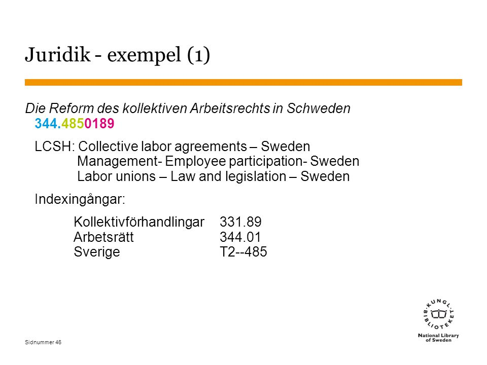 Sidnummer 46 Juridik - exempel (1) Die Reform des kollektiven Arbeitsrechts in Schweden 344.4850189 LCSH: Collective labor agreements – Sweden Management- Employee participation- Sweden Labor unions – Law and legislation – Sweden Indexingångar: Kollektivförhandlingar 331.89 Arbetsrätt 344.01 Sverige T2--485