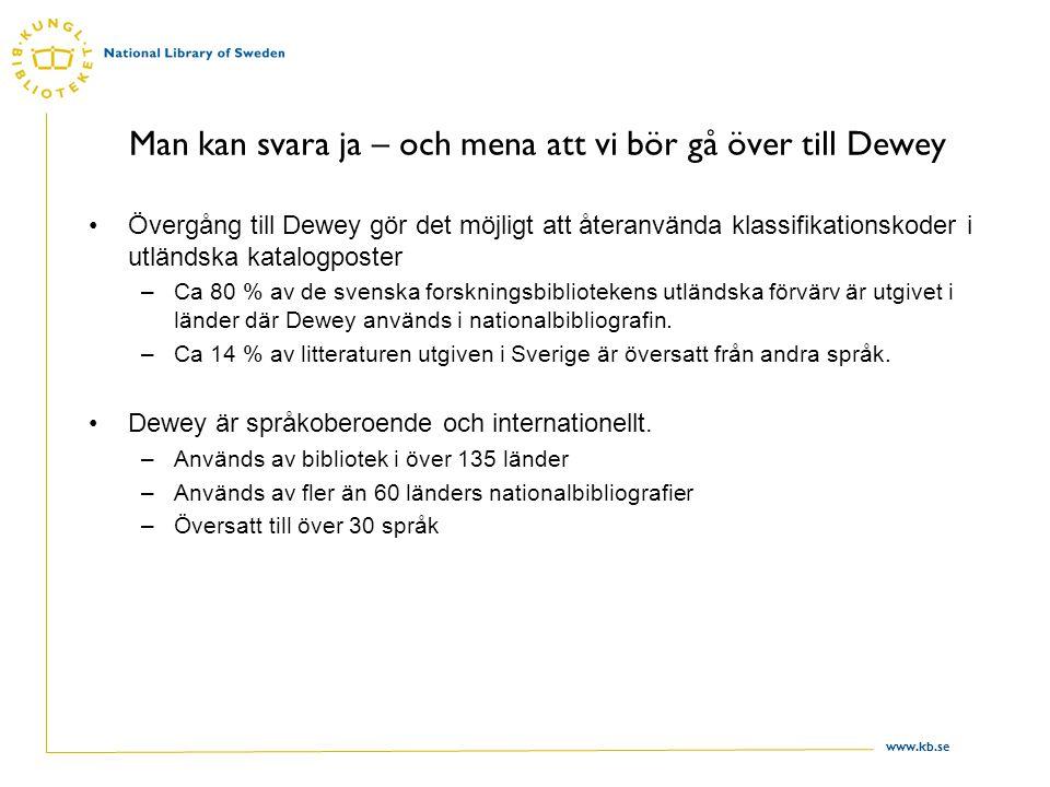 www.kb.se Man kan svara ja – och mena att vi bör gå över till Dewey Övergång till Dewey gör det möjligt att återanvända klassifikationskoder i utländska katalogposter –Ca 80 % av de svenska forskningsbibliotekens utländska förvärv är utgivet i länder där Dewey används i nationalbibliografin.