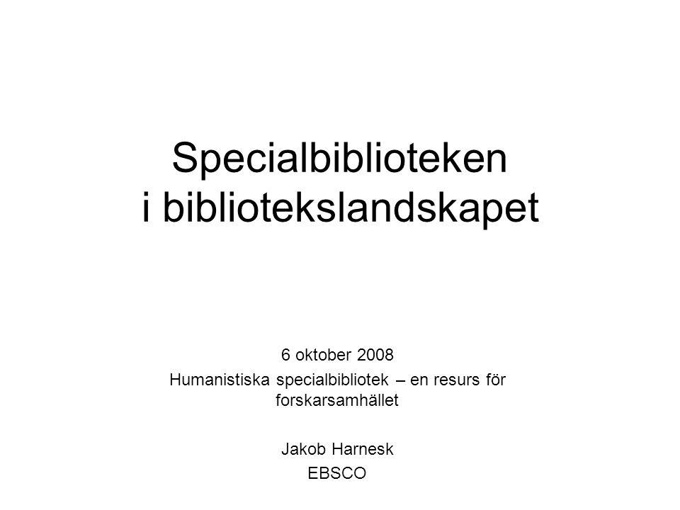 Specialbiblioteken i bibliotekslandskapet 6 oktober 2008 Humanistiska specialbibliotek – en resurs för forskarsamhället Jakob Harnesk EBSCO