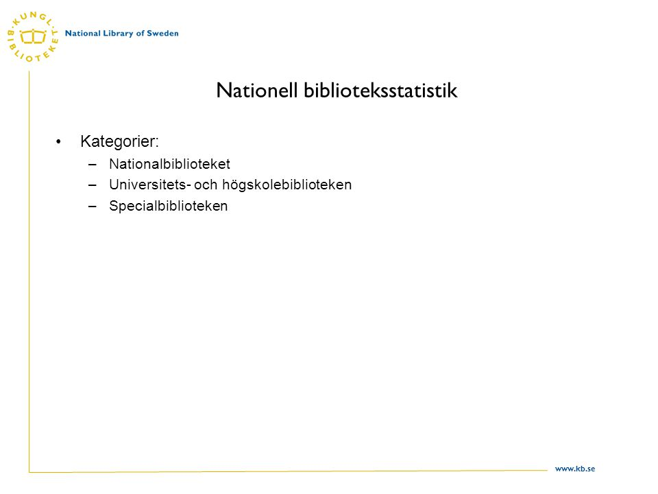 www.kb.se Nationell biblioteksstatistik Kategorier: –Nationalbiblioteket –Universitets- och högskolebiblioteken –Specialbiblioteken
