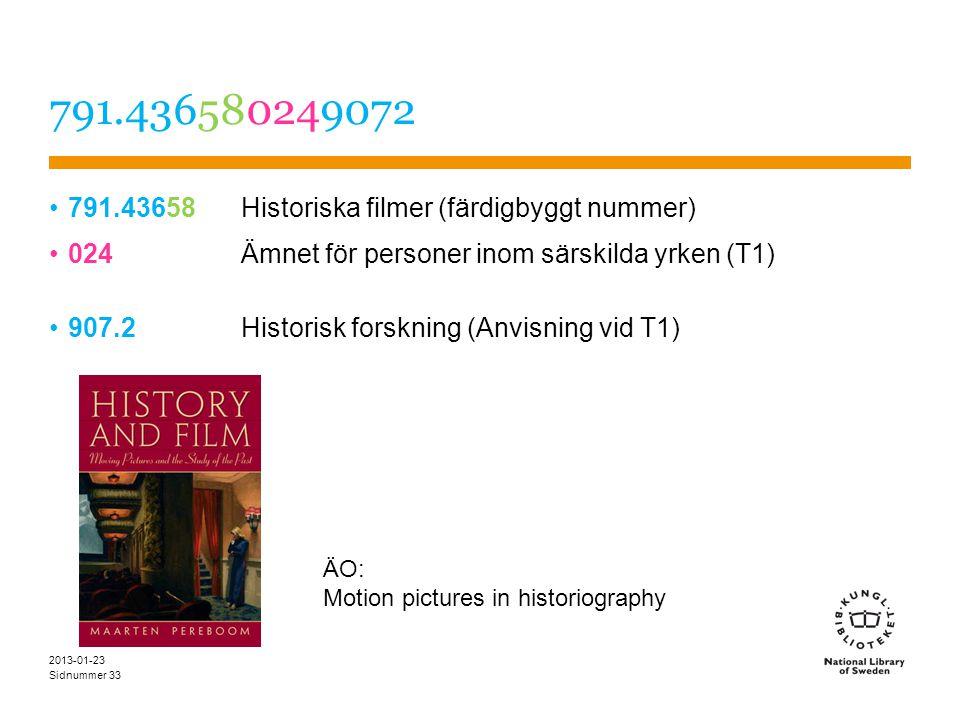 Sidnummer 791.436580249072 791.43658 Historiska filmer (färdigbyggt nummer) 024Ämnet för personer inom särskilda yrken (T1) 907.2Historisk forskning (Anvisning vid T1) 2013-01-23 33 ÄO: Motion pictures in historiography