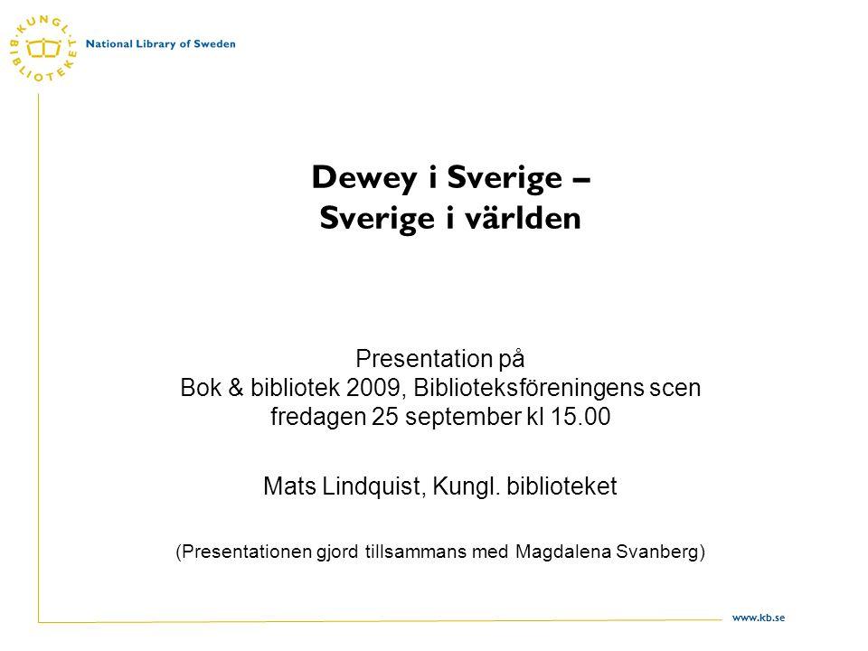 www.kb.se Dewey i Sverige – Sverige i världen Presentation på Bok & bibliotek 2009, Biblioteksföreningens scen fredagen 25 september kl 15.00 Mats Lindquist, Kungl.