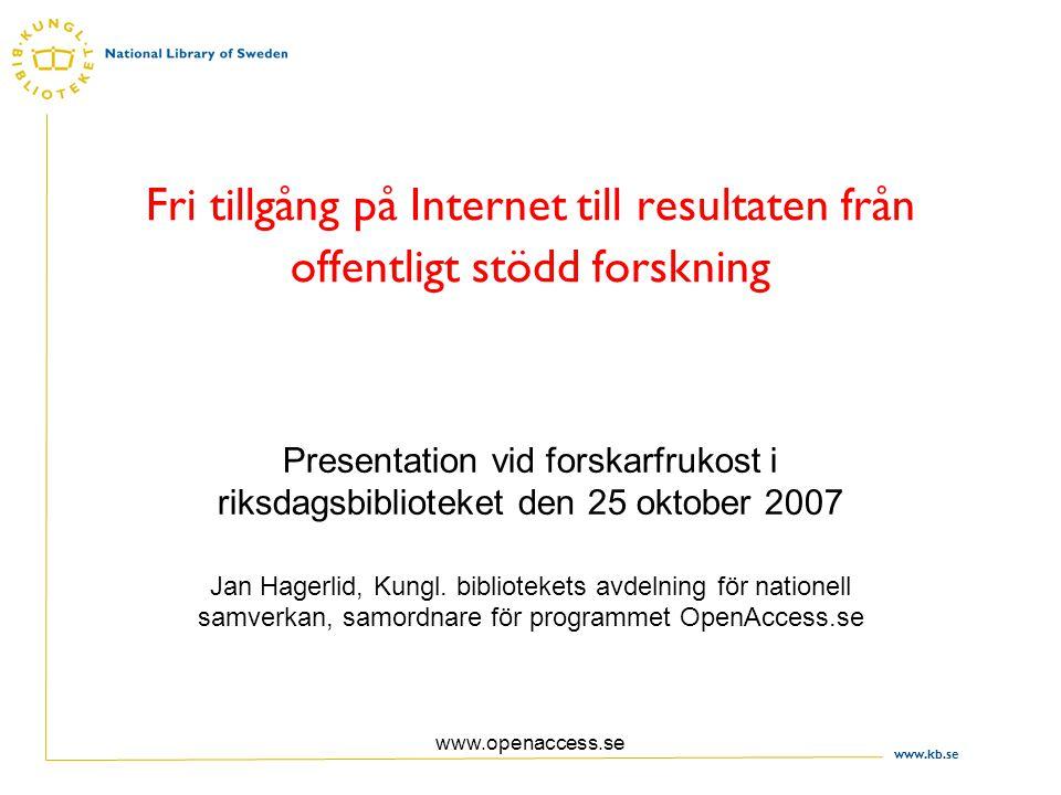 www.kb.se www.openaccess.se Fri tillgång på Internet till resultaten från offentligt stödd forskning Presentation vid forskarfrukost i riksdagsbiblioteket den 25 oktober 2007 Jan Hagerlid, Kungl.