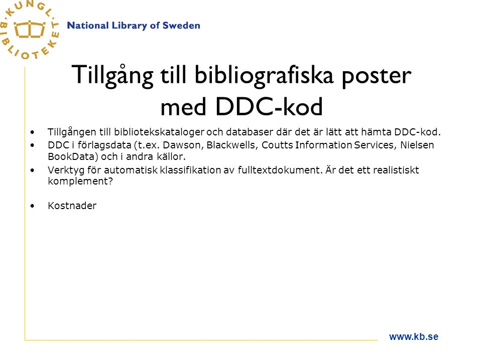 www.kb.se Tillgång till bibliografiska poster med DDC-kod Tillgången till bibliotekskataloger och databaser där det är lätt att hämta DDC-kod.