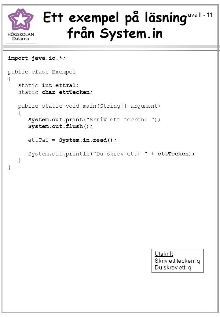Java II - 11 Ett exempel på läsning från System.in import java.io.*; public class Exempel { static int ettTal; static char ettTecken; public static void main(String[] argument) { System.out.print( Skriv ett tecken: ); System.out.flush(); ettTal = System.in.read(); System.out.println( Du skrev ett: + ettTecken); } Utskrift Skriv ett tecken: q Du skrev ett: q