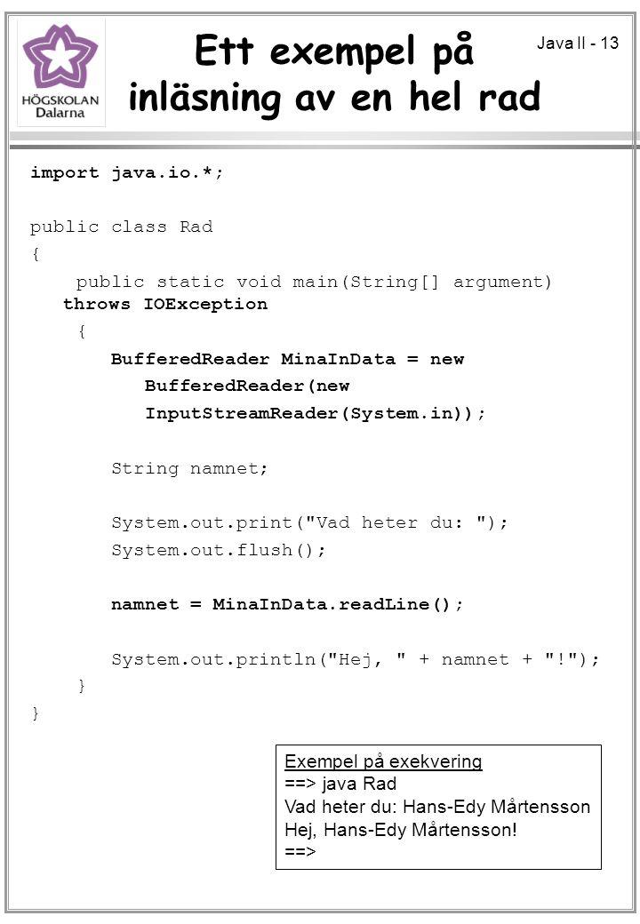 Java II - 13 Ett exempel på inläsning av en hel rad import java.io.*; public class Rad { public static void main(String[] argument) throws IOException { BufferedReader MinaInData = new BufferedReader(new InputStreamReader(System.in)); String namnet; System.out.print( Vad heter du: ); System.out.flush(); namnet = MinaInData.readLine(); System.out.println( Hej, + namnet + ! ); } Exempel på exekvering ==> java Rad Vad heter du: Hans-Edy Mårtensson Hej, Hans-Edy Mårtensson.