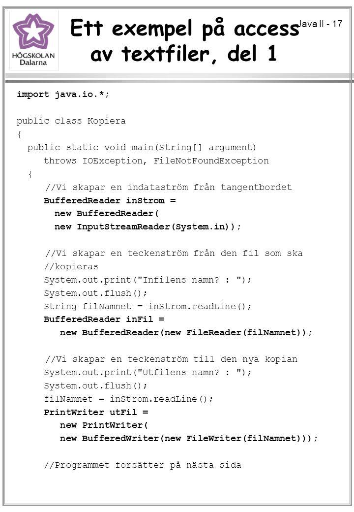 Java II - 17 Ett exempel på access av textfiler, del 1 import java.io.*; public class Kopiera { public static void main(String[] argument) throws IOException, FileNotFoundException { //Vi skapar en indataström från tangentbordet BufferedReader inStrom = new BufferedReader( new InputStreamReader(System.in)); //Vi skapar en teckenström från den fil som ska //kopieras System.out.print( Infilens namn.