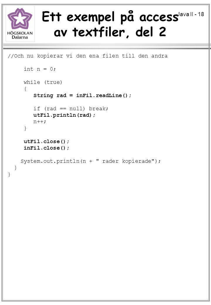 Java II - 18 Ett exempel på access av textfiler, del 2 //Och nu kopierar vi den ena filen till den andra int n = 0; while (true) { String rad = inFil.readLine(); if (rad == null) break; utFil.println(rad); n++; } utFil.close(); inFil.close(); System.out.println(n + rader kopierade ); }