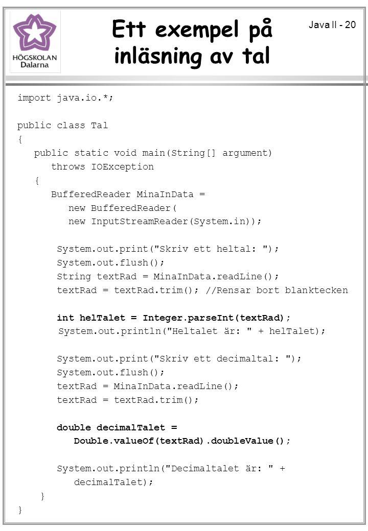 Java II - 20 Ett exempel på inläsning av tal import java.io.*; public class Tal { public static void main(String[] argument) throws IOException { BufferedReader MinaInData = new BufferedReader( new InputStreamReader(System.in)); System.out.print( Skriv ett heltal: ); System.out.flush(); String textRad = MinaInData.readLine(); textRad = textRad.trim(); //Rensar bort blanktecken int helTalet = Integer.parseInt(textRad); System.out.println( Heltalet är: + helTalet); System.out.print( Skriv ett decimaltal: ); System.out.flush(); textRad = MinaInData.readLine(); textRad = textRad.trim(); double decimalTalet = Double.valueOf(textRad).doubleValue(); System.out.println( Decimaltalet är: + decimalTalet); }