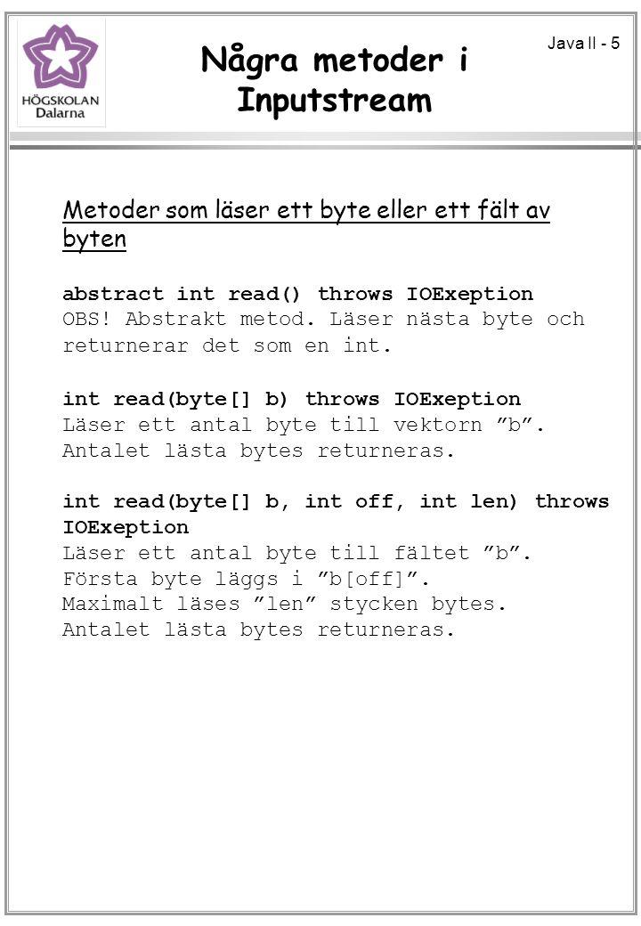 Java II - 5 Några metoder i Inputstream Metoder som läser ett byte eller ett fält av byten abstract int read() throws IOExeption OBS.