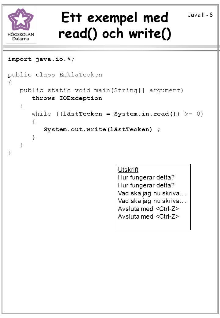 Java II - 8 Ett exempel med read() och write() import java.io.*; public class EnklaTecken { public static void main(String[] argument) throws IOException { while ((lästTecken = System.in.read()) >= 0) { System.out.write(lästTecken) ; } Utskrift Hur fungerar detta.