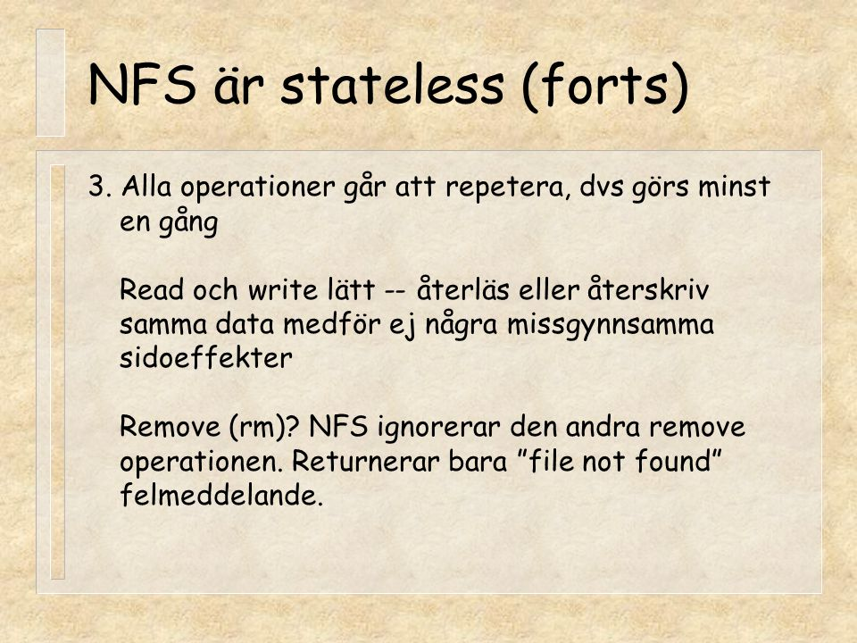 NFS är stateless (forts) 3. Alla operationer går att repetera, dvs görs minst en gång Read och write lätt -- återläs eller återskriv samma data medför