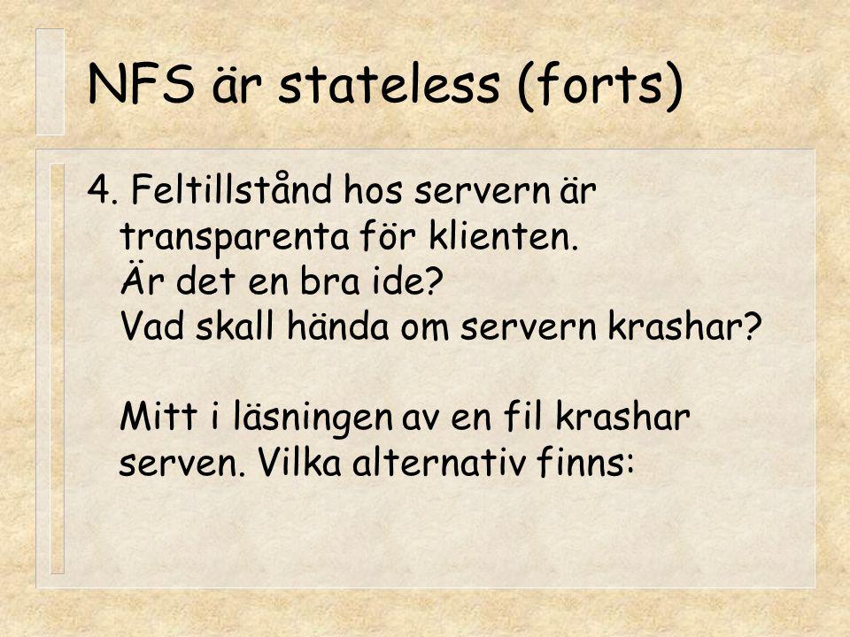 NFS är stateless (forts) 4. Feltillstånd hos servern är transparenta för klienten. Är det en bra ide? Vad skall hända om servern krashar? Mitt i läsni