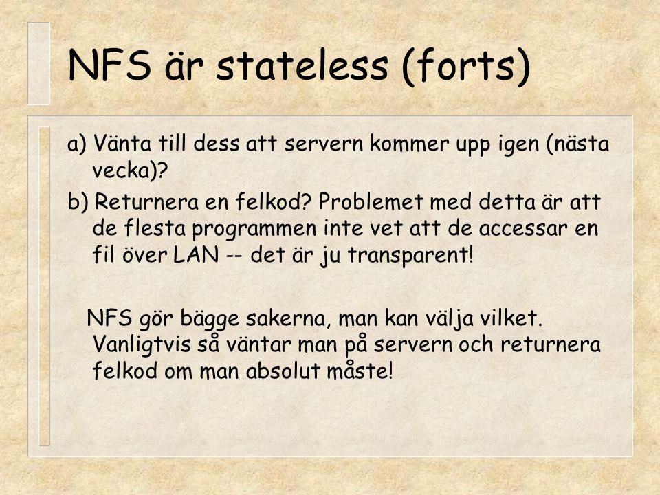 NFS är stateless (forts) a) Vänta till dess att servern kommer upp igen (nästa vecka)? b) Returnera en felkod? Problemet med detta är att de flesta pr