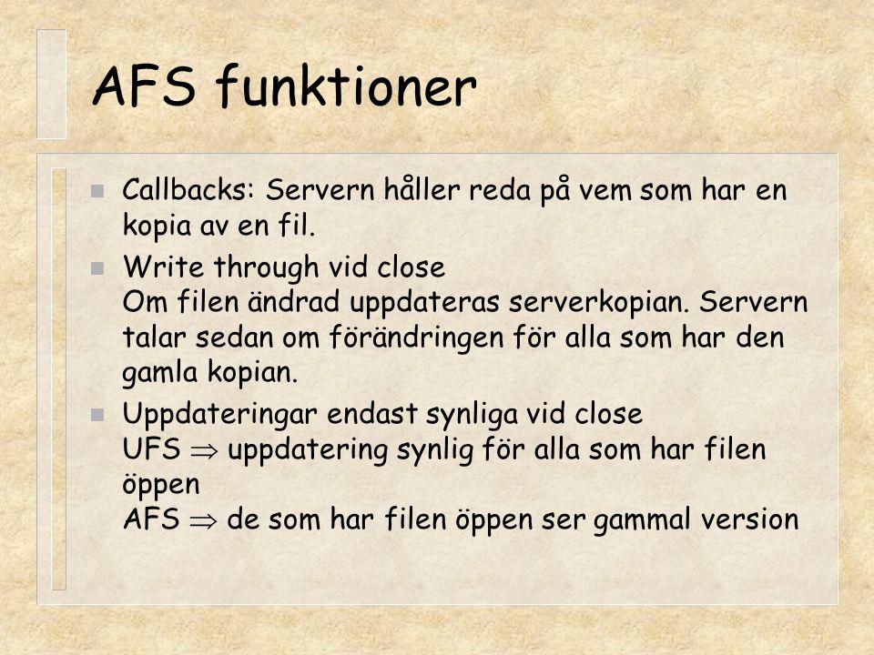 AFS funktioner n Callbacks: Servern håller reda på vem som har en kopia av en fil. n Write through vid close Om filen ändrad uppdateras serverkopian.
