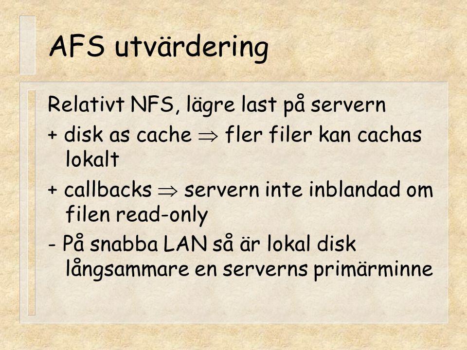 AFS utvärdering Relativt NFS, lägre last på servern + disk as cache  fler filer kan cachas lokalt + callbacks  servern inte inblandad om filen read-