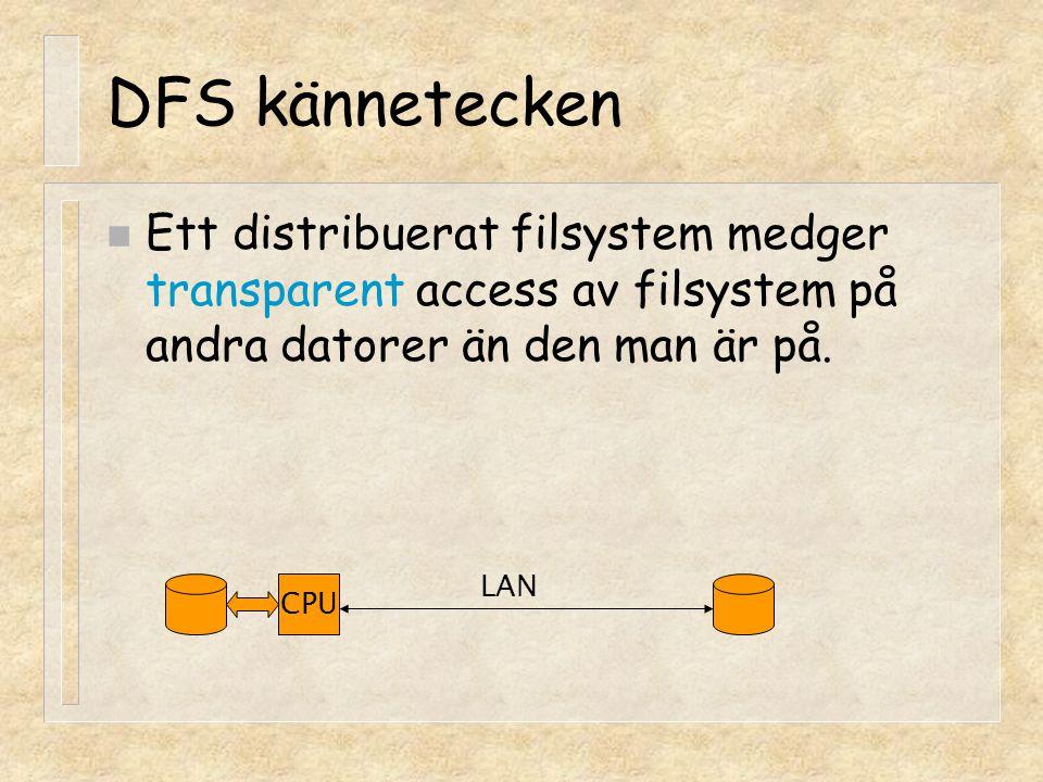 DFS kännetecken n Ett distribuerat filsystem medger transparent access av filsystem på andra datorer än den man är på. CPU LAN