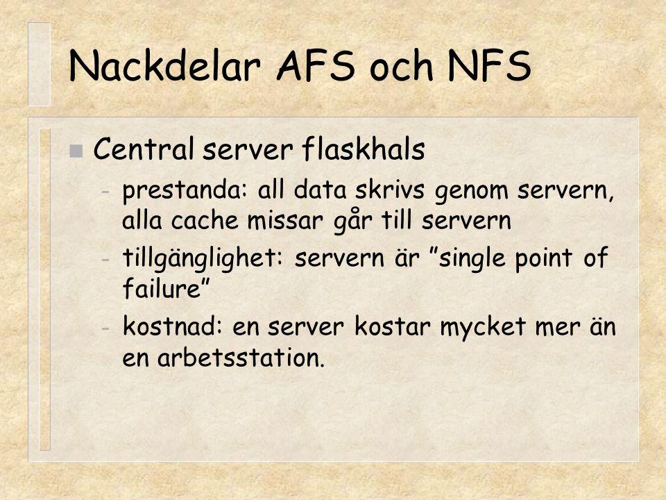 Nackdelar AFS och NFS n Central server flaskhals – prestanda: all data skrivs genom servern, alla cache missar går till servern – tillgänglighet: serv