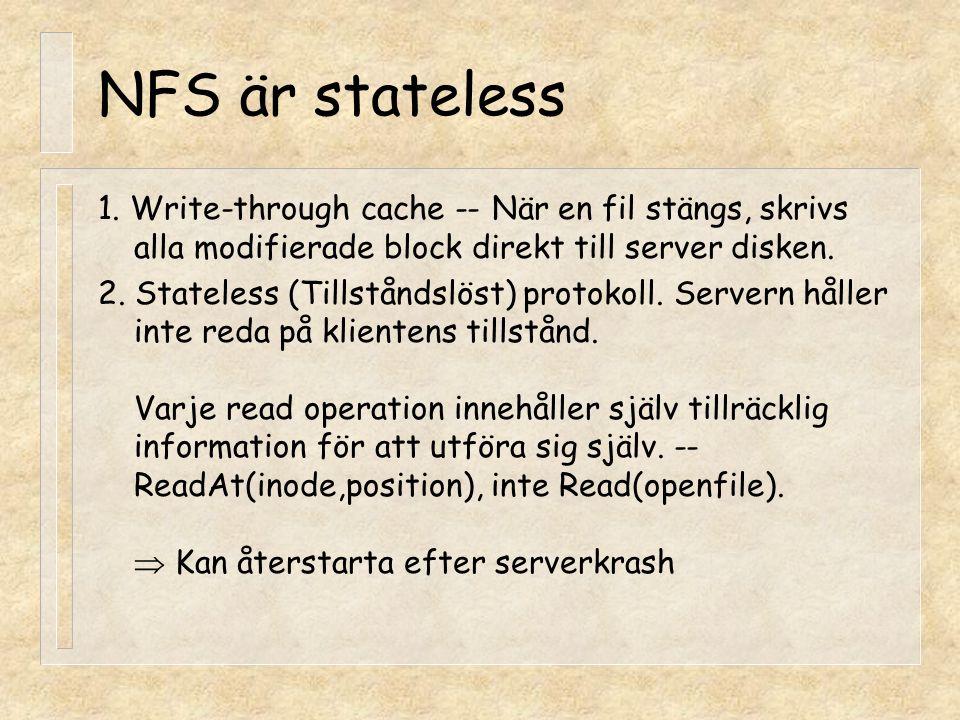 NFS är stateless 1. Write-through cache -- När en fil stängs, skrivs alla modifierade block direkt till server disken. 2. Stateless (Tillståndslöst) p