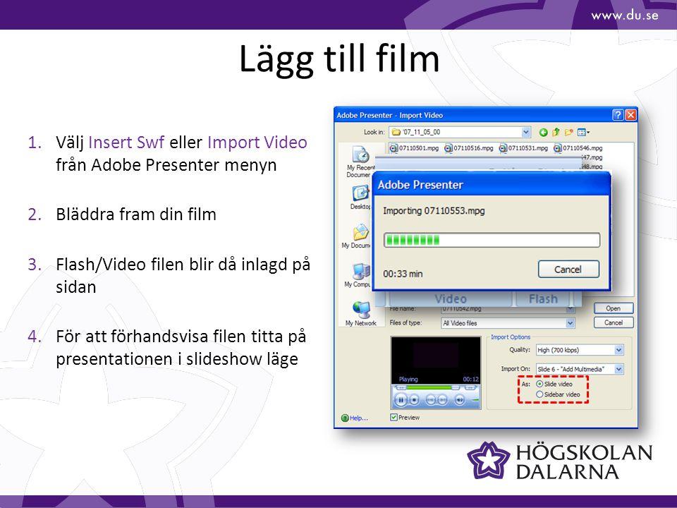 Lägg till film 1.Välj Insert Swf eller Import Video från Adobe Presenter menyn 2.Bläddra fram din film 3.Flash/Video filen blir då inlagd på sidan 4.För att förhandsvisa filen titta på presentationen i slideshow läge