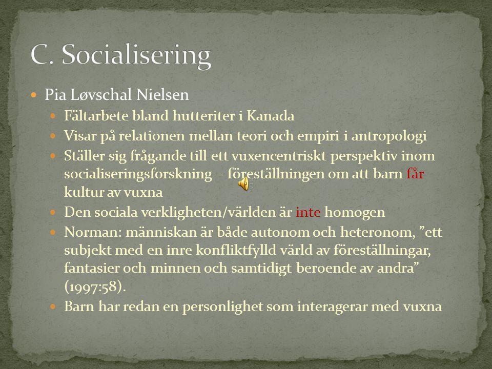 Pia Løvschal Nielsen Fältarbete bland hutteriter i Kanada Visar på relationen mellan teori och empiri i antropologi Ställer sig frågande till ett vuxencentriskt perspektiv inom socialiseringsforskning – föreställningen om att barn får kultur av vuxna Den sociala verkligheten/världen är inte homogen Norman: människan är både autonom och heteronom, ett subjekt med en inre konfliktfylld värld av föreställningar, fantasier och minnen och samtidigt beroende av andra (1997:58).