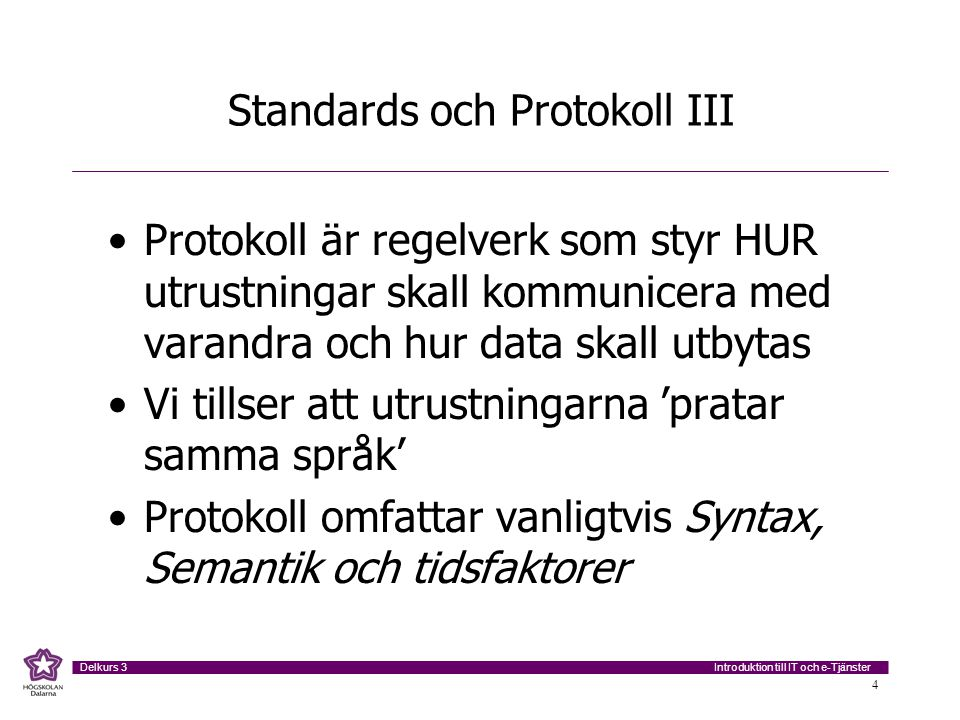 Introduktion till IT och e-Tjänster Delkurs 3 4 Standards och Protokoll III Protokoll är regelverk som styr HUR utrustningar skall kommunicera med var