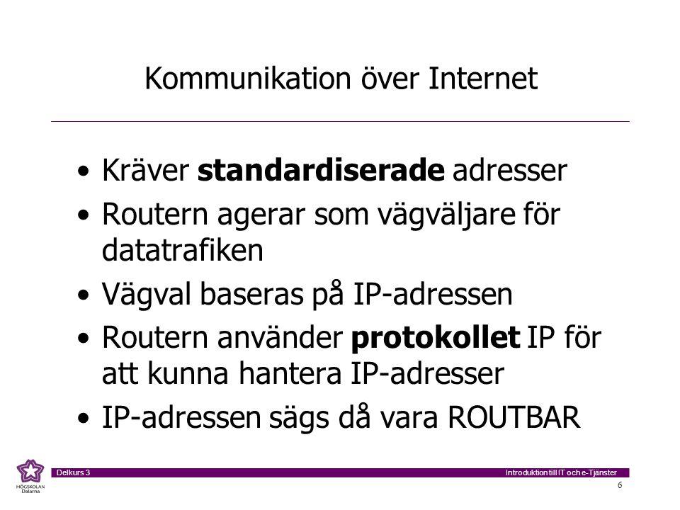 Introduktion till IT och e-Tjänster Delkurs 3 6 Kommunikation över Internet Kräver standardiserade adresser Routern agerar som vägväljare för datatraf