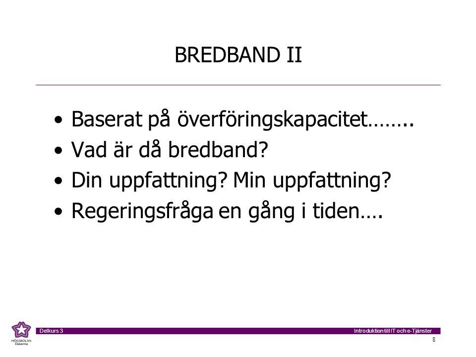 Introduktion till IT och e-Tjänster Delkurs 3 8 BREDBAND II Baserat på överföringskapacitet…….. Vad är då bredband? Din uppfattning? Min uppfattning?
