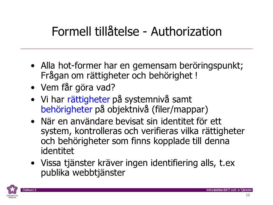 Introduktion till IT och e-Tjänster Delkurs 3 13 Formell tillåtelse - Authorization Alla hot-former har en gemensam beröringspunkt; Frågan om rättighe
