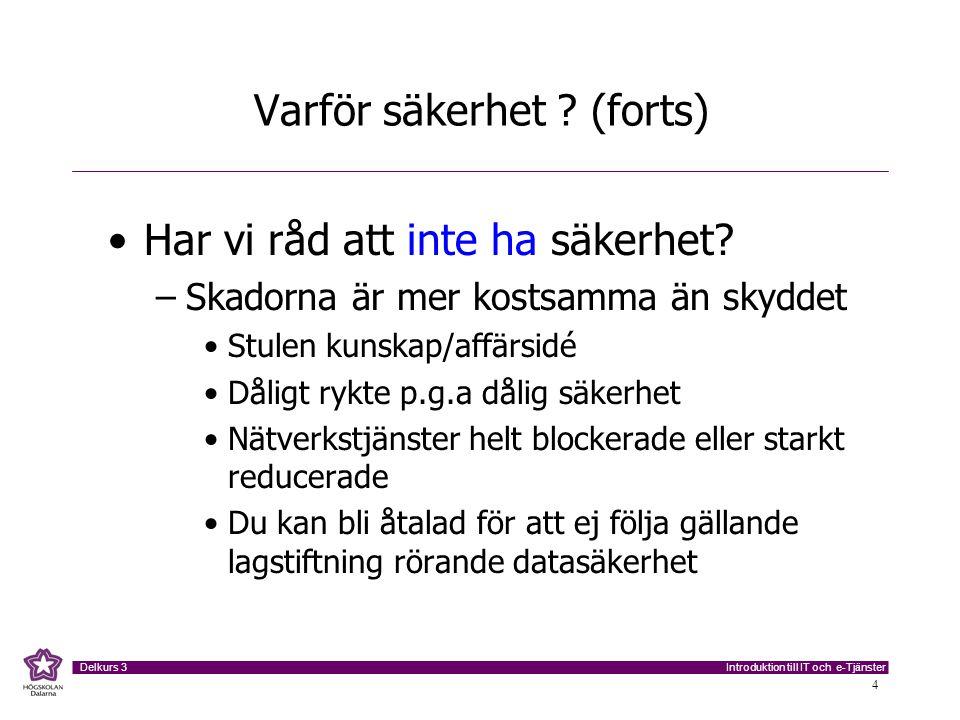 Introduktion till IT och e-Tjänster Delkurs 3 4 Varför säkerhet ? (forts) Har vi råd att inte ha säkerhet? –Skadorna är mer kostsamma än skyddet Stule