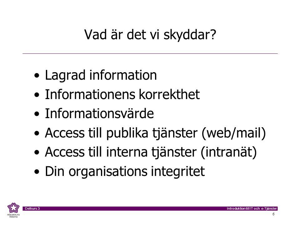 Introduktion till IT och e-Tjänster Delkurs 3 6 Vad är det vi skyddar? Lagrad information Informationens korrekthet Informationsvärde Access till publ
